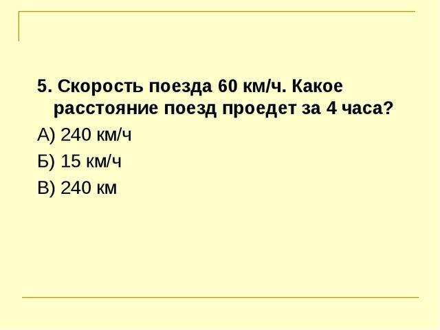 5. Скорость поезда 60 км/ч. Какое расстояние поезд проедет за 4 часа? А) 240...
