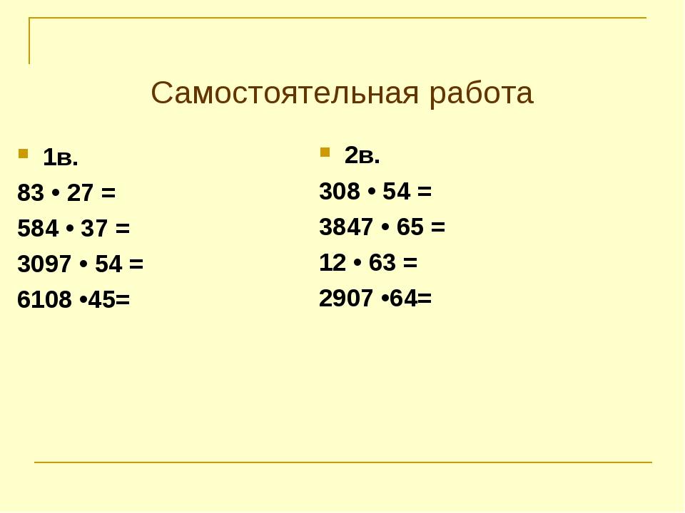 Самостоятельная работа 1в. 83 • 27 = 584 • 37 = 3097 • 54 = 6108 •45= 2в. 308...