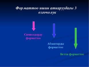 Форматтоо ишин аткаруудагы 3 озгочолук Символдорду форматтоо Абзацтарды форма