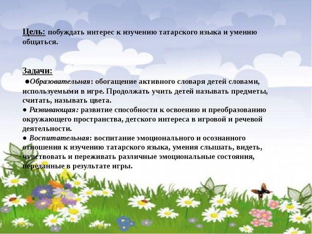 Цель: побуждать интерес к изучению татарского языка и умению общаться. Задач...