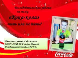 Исследовательская работа на тему: «Кока-кола» -пить или не пить? Выполнил: у