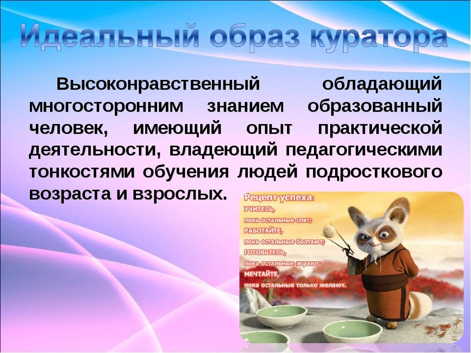 Высоконравственный обладающий многосторонним знанием образованный человек, им...