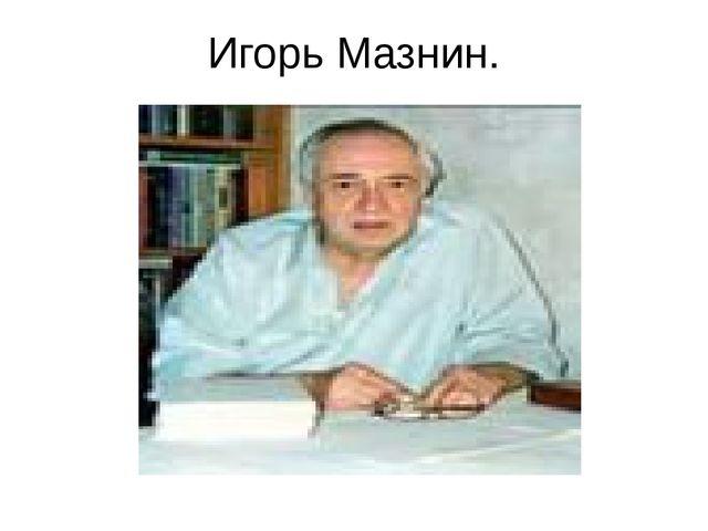 Игорь Мазнин.