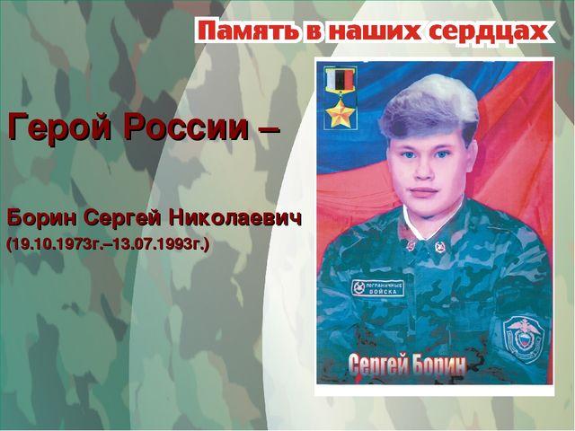 Герой России – Борин Сергей Николаевич (19.10.1973г.–13.07.1993г.)