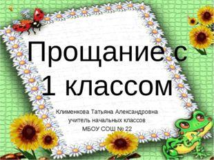 Прощание с 1 классом Клименкова Татьяна Александровна учитель начальных класс