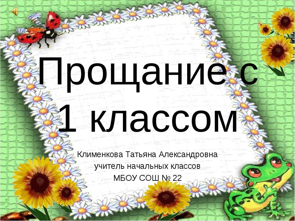 Прощание с 1 классом Клименкова Татьяна Александровна учитель начальных класс...
