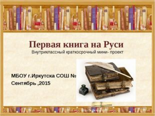 Первая книга на Руси Внутриклассный краткосрочный мини- проект  МБОУ г.Иркут