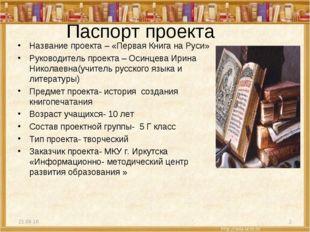Паспорт проекта Название проекта – «Первая Книга на Руси» Руководитель проект