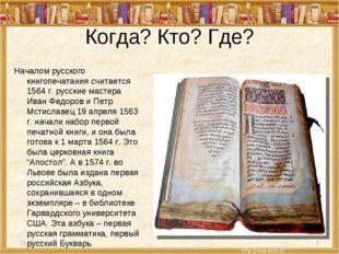 Когда? Кто? Где? Началом русского книгопечатания считается 1564 г. русские ма