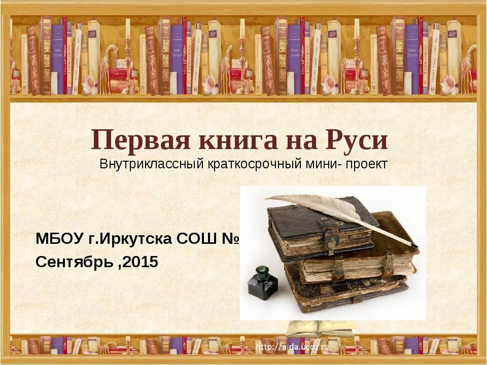 Первая книга на Руси Внутриклассный краткосрочный мини- проект  МБОУ г.Иркут...