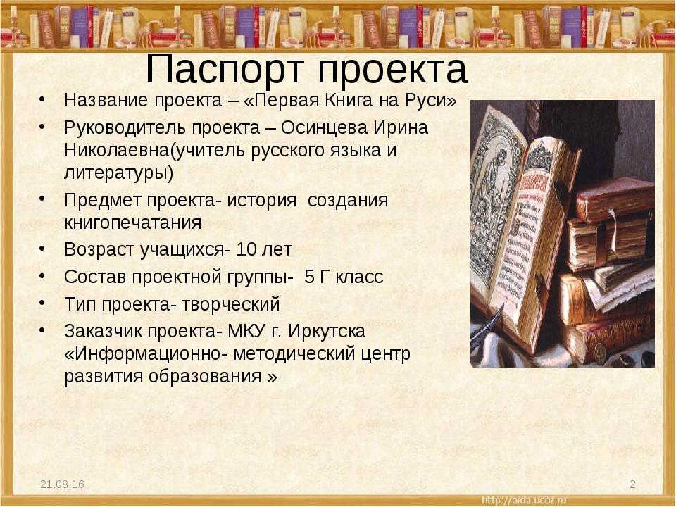 Паспорт проекта Название проекта – «Первая Книга на Руси» Руководитель проект...