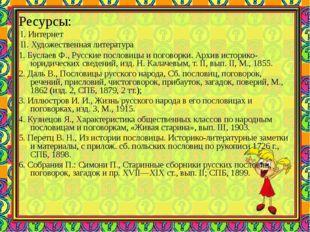 Ресурсы: І. Интернет ІІ. Художественная литература 1. Буслаев Ф., Русские пос