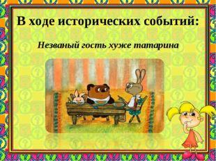 В ходе исторических событий: Незваный гость хуже татарина