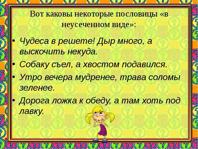 Вот каковы некоторые пословицы «в неусеченном виде»: Чудеса в решете! Дыр мно...