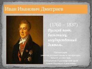 Иван Иванович Дмитриев (1760 – 1837) Русский поэт, баснописец, государственны