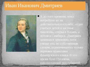 Иван Иванович Дмитриев А до того времени, пока потребуют их на действительную