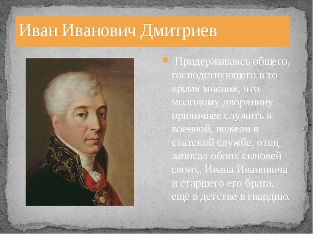 Иван Иванович Дмитриев Придерживаясь общего, господствующего в то время мнени...