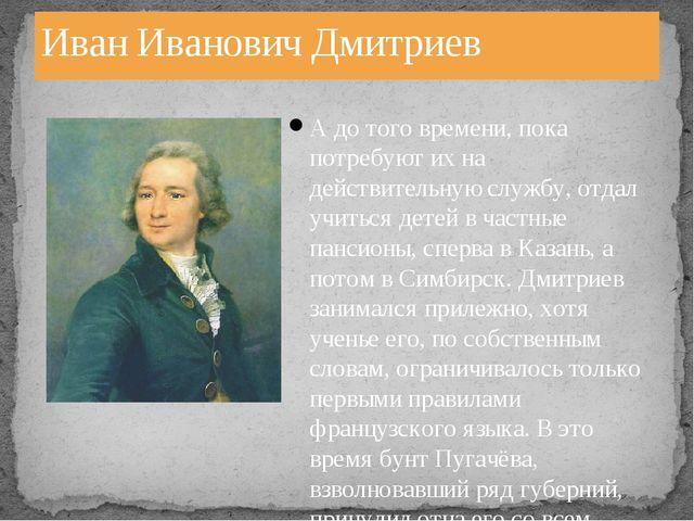 Иван Иванович Дмитриев А до того времени, пока потребуют их на действительную...