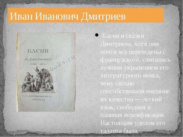 Иван Иванович Дмитриев Басни и сказки Дмитриева, хотя они почти все переведен...