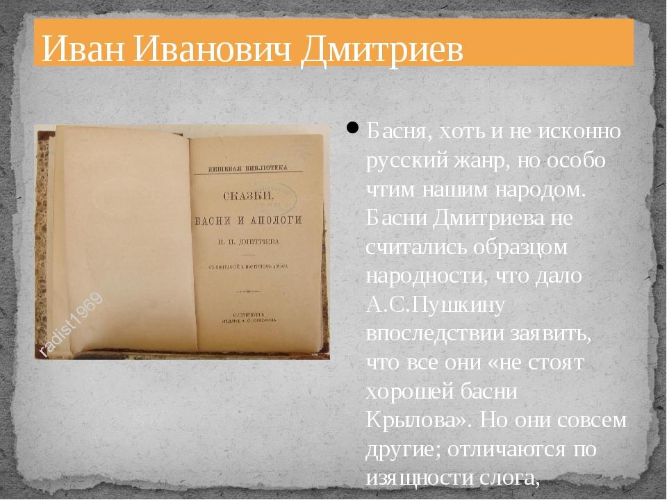 Иван Иванович Дмитриев Басня, хоть и не исконно русский жанр, но особо чтим н...