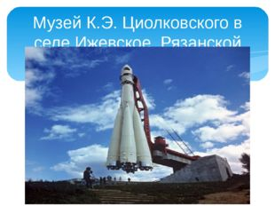 Музей К.Э. Циолковского в селе Ижевское Рязанской области