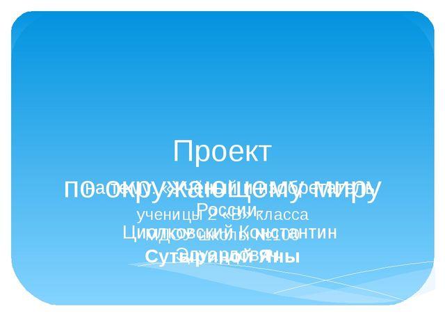 Проект по окружающему миру ученицы 2 «В» класса МДОУ школы №100 Сутыриной Ян...