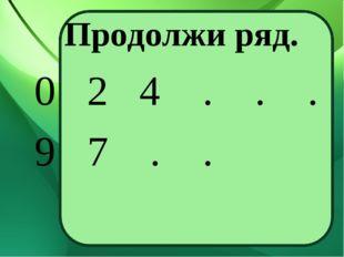 Продолжи ряд. 0 2 4 . . . 9 7 . .