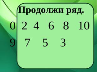 Продолжи ряд. 0 2 4 6 8 10 9 7 5 3