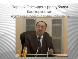 Первый Президент республики башкортостан муртаза губайдуллович рахимов