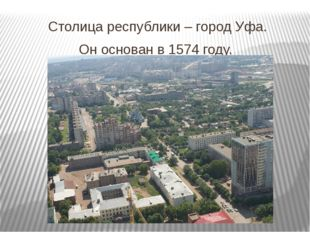 Столица республики – город Уфа. Он основан в 1574 году.