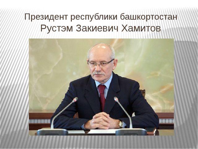 Президент республики башкортостан Рустэм Закиевич Хамитов