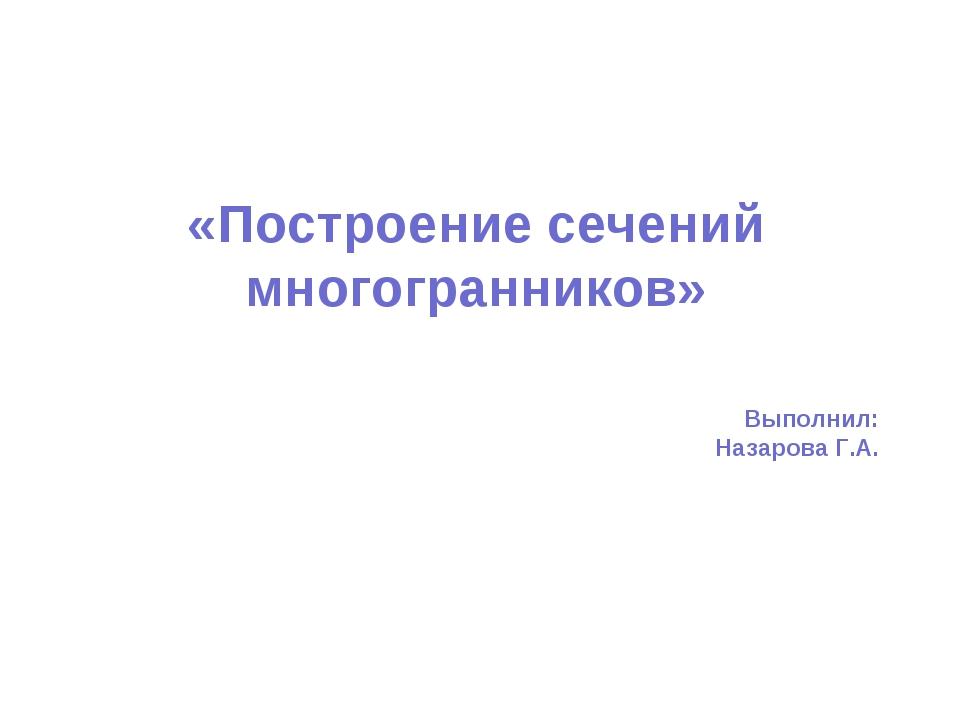 «Построение сечений многогранников»   Выполнил: Назарова Г.А.