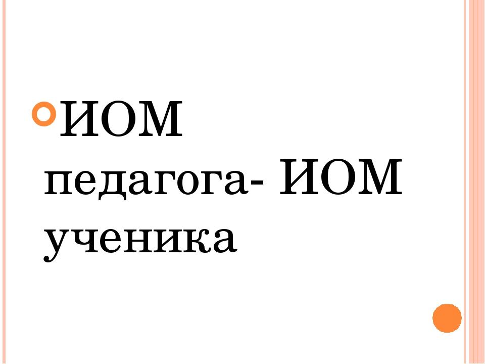ИОМ педагога- ИОМ ученика
