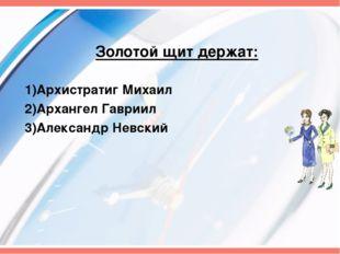 Золотой щит держат: 1)Архистратиг Михаил 2)Архангел Гавриил 3)Александр Невский