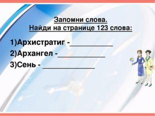 Запомни слова. Найди на странице 123 слова: 1)Архистратиг -__________ 2)Архан