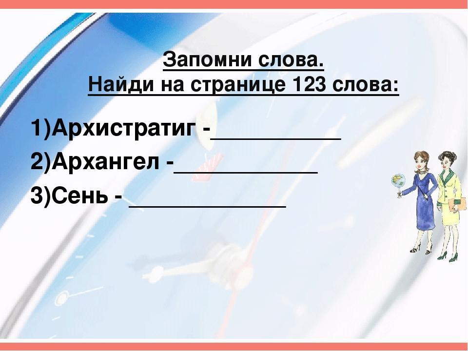 Запомни слова. Найди на странице 123 слова: 1)Архистратиг -__________ 2)Архан...