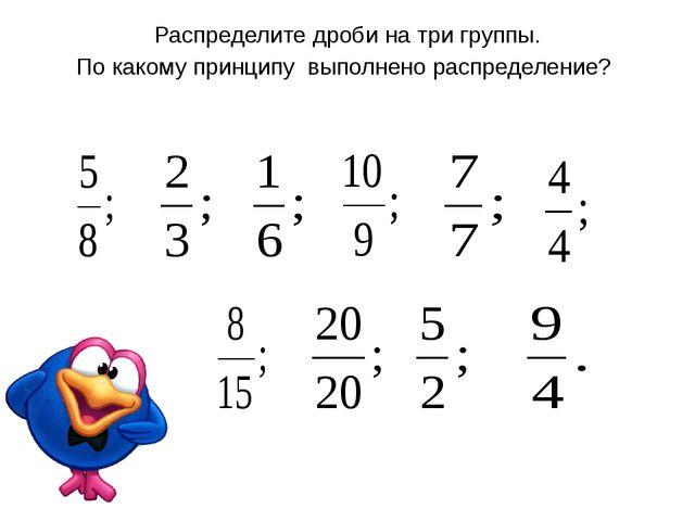 Распределите дроби на три группы. По какому принципу выполнено распределение?