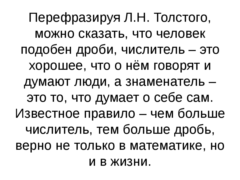 Перефразируя Л.Н. Толстого, можно сказать, что человек подобен дроби, числите...