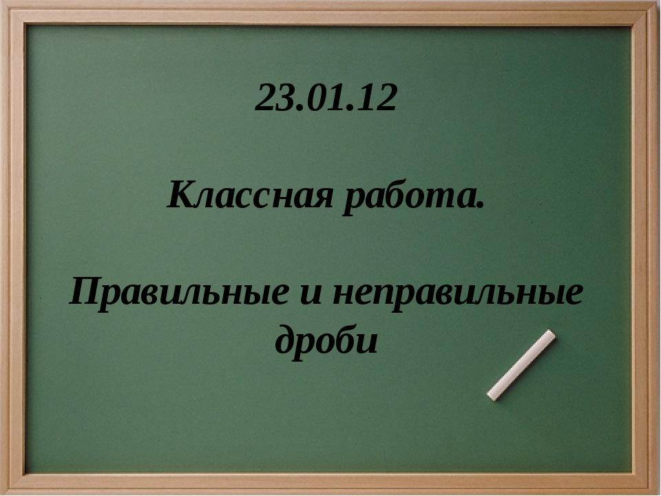 23.01.12 Классная работа. Правильные и неправильные дроби