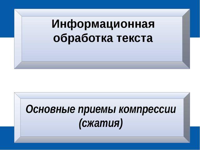 Информационная обработка текста Основные приемы компрессии (сжатия)