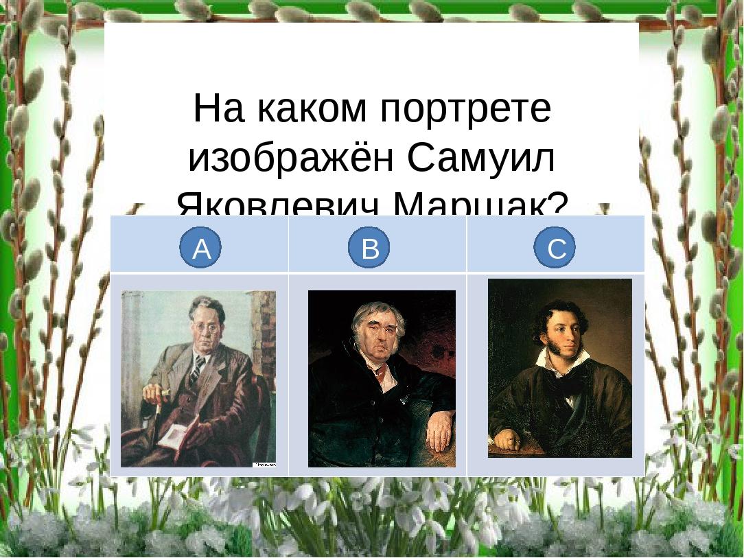 На каком портрете изображён Самуил Яковлевич Маршак? А В С