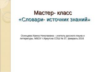 Мастер- класс «Словари- источник знаний» Осинцева Ирина Николаевна – учитель