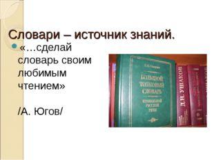 Словари – источник знаний. «…сделай словарь своим любимым чтением» /А. Югов/