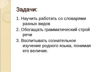 Задачи: 1. Научить работать со словарями разных видов 2. Обогащать грамматиче