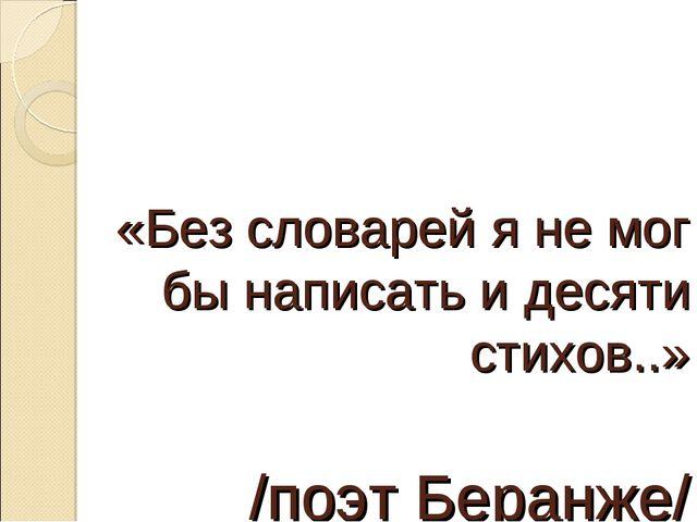 «Без словарей я не мог бы написать и десяти стихов..» /поэт Беранже/