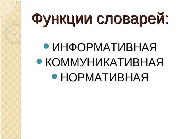 Функции словарей: ИНФОРМАТИВНАЯ КОММУНИКАТИВНАЯ НОРМАТИВНАЯ