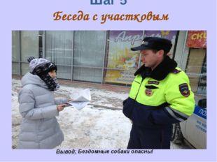 Шаг 5 Беседа с участковым инспектором Вывод: Бездомные собаки опасны!