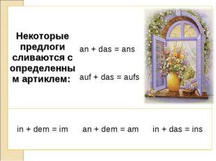 Некоторые предлоги сливаются с определенным артиклем:  an + das = ans auf +