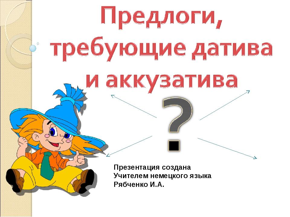 Презентация создана Учителем немецкого языка Рябченко И.А.