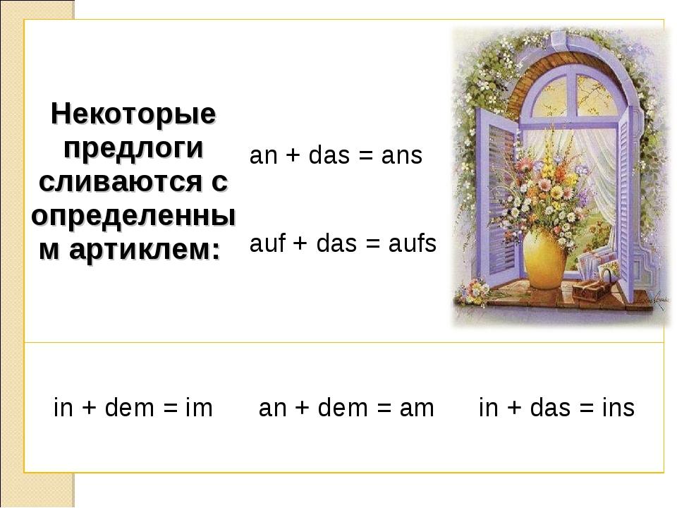 Некоторые предлоги сливаются с определенным артиклем:  an + das = ans auf +...